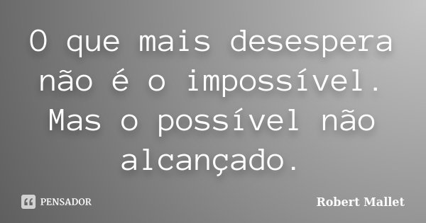 O que mais desespera, não é o impossível. Mas o possível não alcançado.... Frase de Robert Mallet.