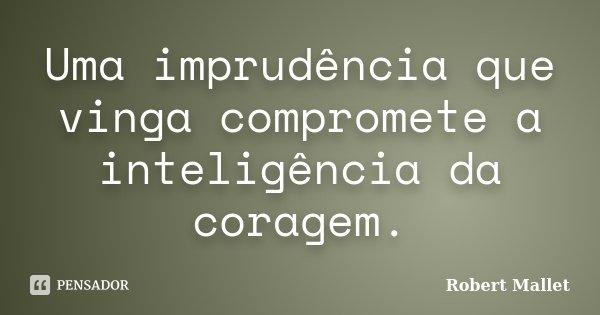 Uma imprudência que vinga compromete a inteligência da coragem.... Frase de Robert Mallet.