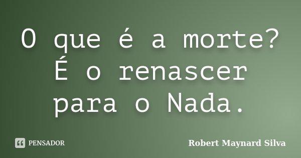 O que é a morte? É o renascer para o Nada.... Frase de Robert Maynard  Silva.