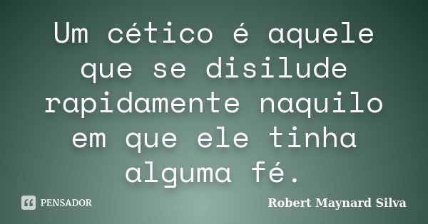 Um cético é aquele que se disilude rapidamente naquilo em que ele tinha alguma fé.... Frase de Robert Maynard Silva.