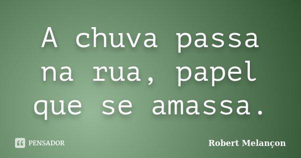 A chuva passa na rua, papel que se amassa.... Frase de Robert Melançon.