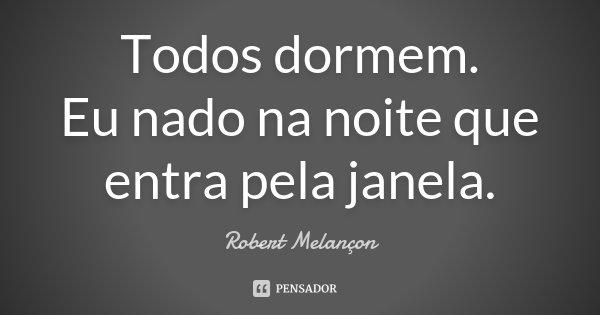 Todos dormem. Eu nado na noite que entra pela janela.... Frase de Robert Melançon.
