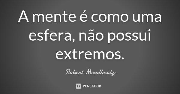 A mente é como uma esfera, não possui extremos.... Frase de Robert Mendlovitz.