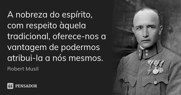 A nobreza do espírito, com respeito àquela tradicional, oferece-nos a vantagem de podermos atribui-la a nós mesmos.... Frase de Robert Musil.