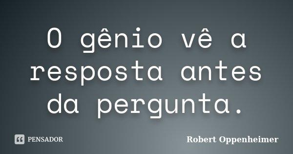 O gênio vê a resposta antes da pergunta.... Frase de Robert Oppenheimer.