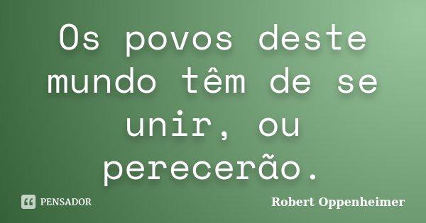 Os povos deste mundo têm de se unir, ou perecerão.... Frase de Robert Oppenheimer.