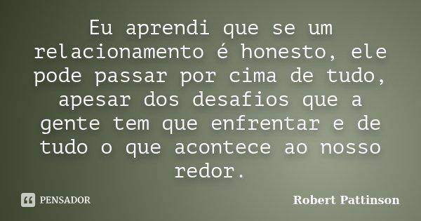 Eu aprendi que se um relacionamento é honesto, ele pode passar por cima de tudo, apesar dos desafios que a gente tem que enfrentar e de tudo o que acontece ao n... Frase de Robert Pattinson.