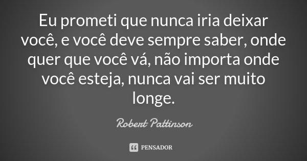Eu prometi que nunca iria deixar você, e você deve sempre saber, onde quer que você vá, não importa onde você esteja, nunca vai ser muito longe.... Frase de Robert Pattinson.
