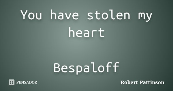 You have stolen my heart Bespaloff... Frase de Robert Pattinson.