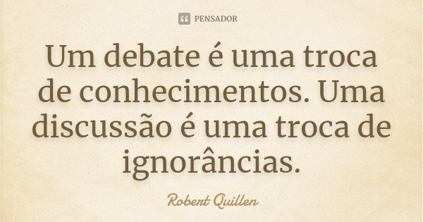 Um debate é uma troca de conhecimentos. Uma discussão é uma troca de ignorâncias.... Frase de Robert Quillen.