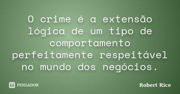 O crime é a extensão lógica de um tipo de comportamento perfeitamente respeitável no mundo dos negócios.... Frase de Robert Rice.