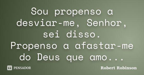 Sou propenso a desviar-me, Senhor, sei disso. Propenso a afastar-me do Deus que amo...... Frase de Robert Robinson.