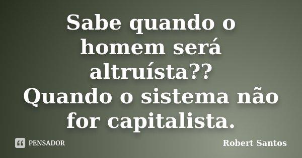 Sabe quando o homem será altruísta?? Quando o sistema não for capitalista.... Frase de Robert Santos.