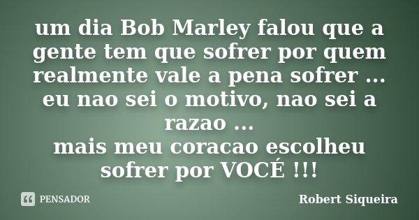 um dia Bob Marley falou que a gente tem que sofrer por quem realmente vale a pena sofrer ... eu nao sei o motivo, nao sei a razao ... mais meu coracao escolheu ... Frase de Robert Siqueira.