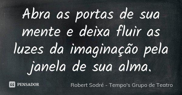 Abra as portas de sua mente e deixa fluir as luzes da imaginação pela janela de sua alma.... Frase de Robert Sodré - Tempo's Grupo de Teatro.