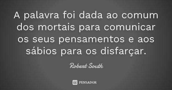 A palavra foi dada ao comum dos mortais para comunicar os seus pensamentos e aos sábios para os disfarçar.... Frase de Robert South.