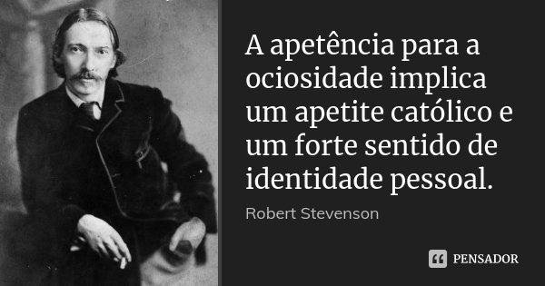 A apetência para a ociosidade implica um apetite católico e um forte sentido de identidade pessoal.... Frase de Robert Stevenson.