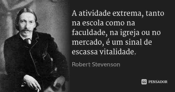 A atividade extrema, tanto na escola como na faculdade, na igreja ou no mercado, é um sinal de escassa vitalidade.... Frase de Robert Stevenson.