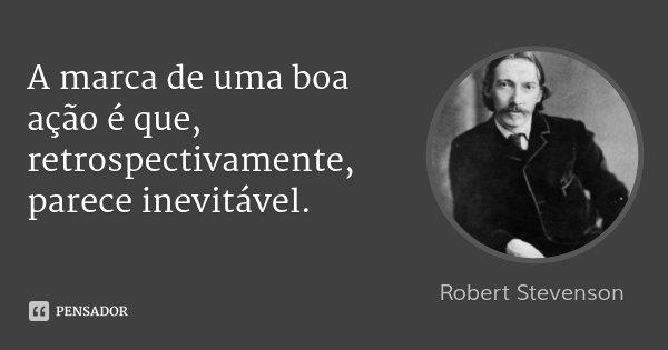 A marca de uma boa ação é que, retrospectivamente, parece inevitável.... Frase de Robert Stevenson.