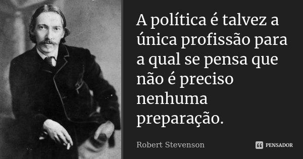 A política é talvez a única profissão para a qual se pensa que não é precisa nenhuma preparação.... Frase de Robert Stevenson.