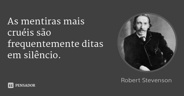 As mentiras mais cruéis são frequentemente ditas em silêncio.... Frase de Robert Stevenson.