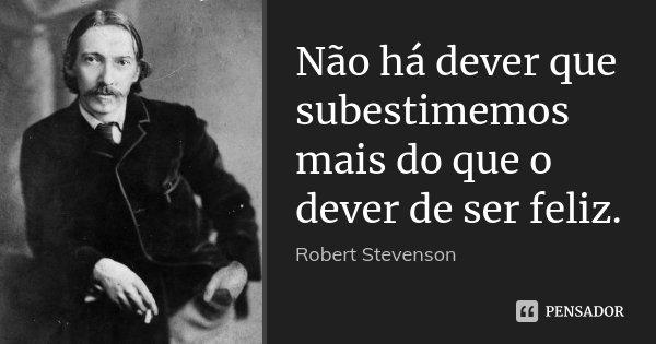 Não há dever que subestimemos mais do que o dever de ser feliz.... Frase de Robert Stevenson.