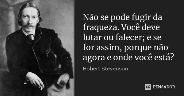 Não se pode fugir da fraqueza. Você deve lutar ou falecer; e se for assim, porque não agora e onde você está?... Frase de Robert Stevenson.
