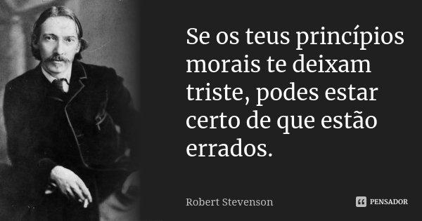 Se os teus princípios morais te deixam triste, podes estar certo de que estão errados.... Frase de Robert Stevenson.