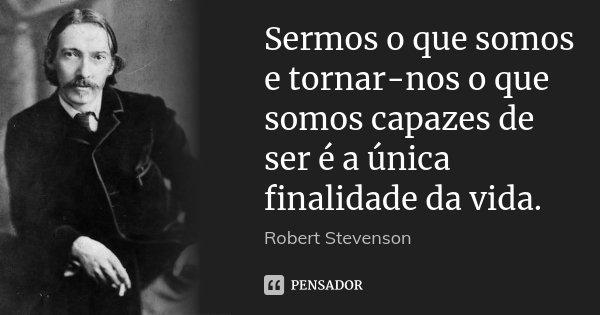Sermos o que somos e tornar-nos o que somos capazes de ser é a única finalidade da vida.... Frase de Robert Stevenson.