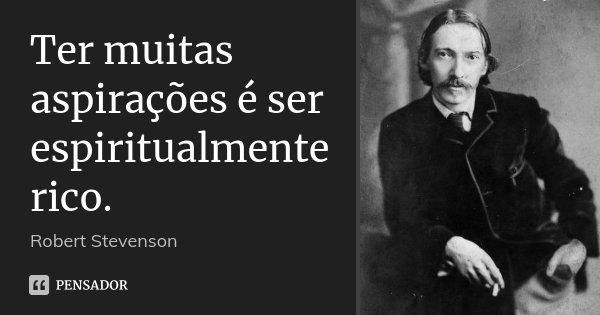 Ter muitas aspirações é ser espiritualmente rico.... Frase de Robert Stevenson.