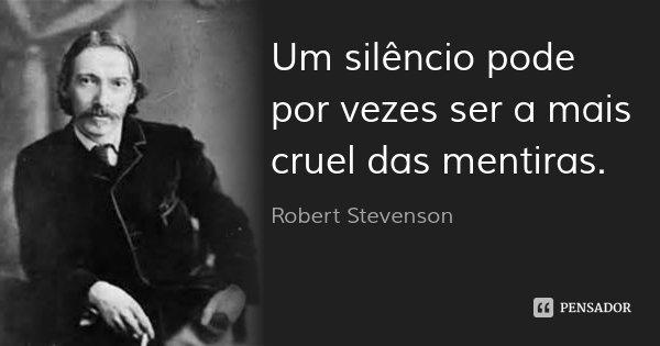 Um silêncio pode por vezes ser a mais cruel das mentiras.... Frase de Robert Stevenson.