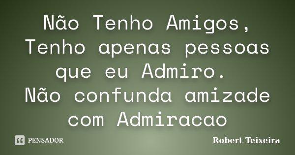Não Tenho Amigos, Tenho apenas pessoas que eu Admiro. Não confunda amizade com Admiracao... Frase de Robert Teixeira.