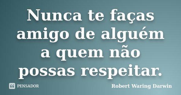 Nunca te faças amigo de alguém a quem não possas respeitar.... Frase de Robert Waring Darwin.