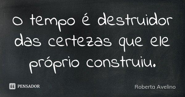 O tempo é destruidor das certezas que ele próprio construiu .... Frase de Roberta Avelino.