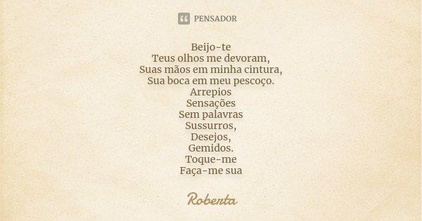 Beijo-te Teus olhos me devoram, Suas mãos em minha cintura, Sua boca em meu pescoço. Arrepios Sensações Sem palavras Sussurros, Desejos, Gemidos. Toque-me Faça-... Frase de Roberta.