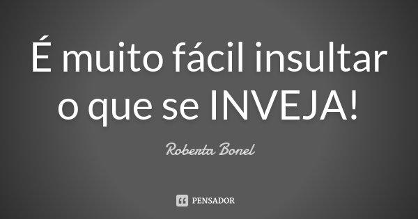 É muito fácil insultar o que se INVEJA!... Frase de Roberta Bonel.