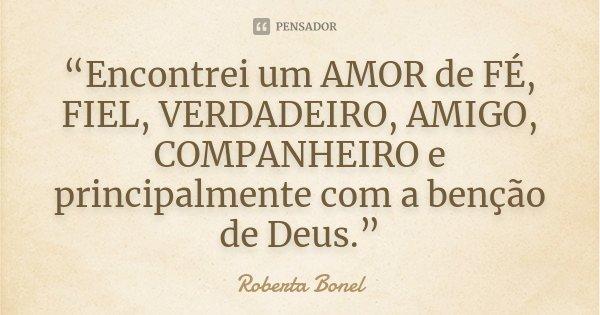 """""""Encontrei um AMOR de FÉ, FIEL, VERDADEIRO, AMIGO, COMPANHEIRO e principalmente com a benção de Deus.""""... Frase de Roberta Bonel."""