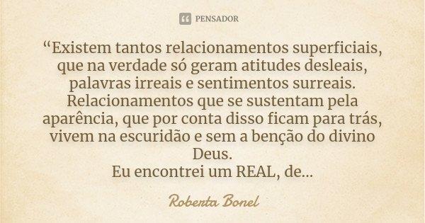 """""""Existem tantos relacionamentos superficiais, que na verdade só geram atitudes desleais, palavras irreais e sentimentos surreais. Relacionamentos que se sustent... Frase de Roberta Bonel."""