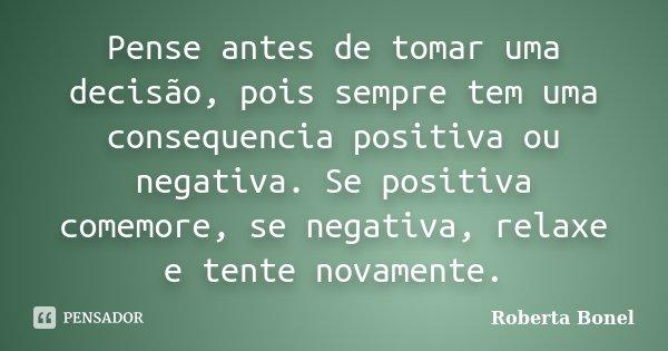 Pense antes de tomar uma decisão, pois sempre tem uma consequencia positiva ou negativa. Se positiva comemore, se negativa, relaxe e tente novamente.... Frase de Roberta Bonel.
