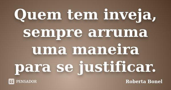 Quem tem inveja, sempre arruma uma maneira para se justificar.... Frase de Roberta Bonel.