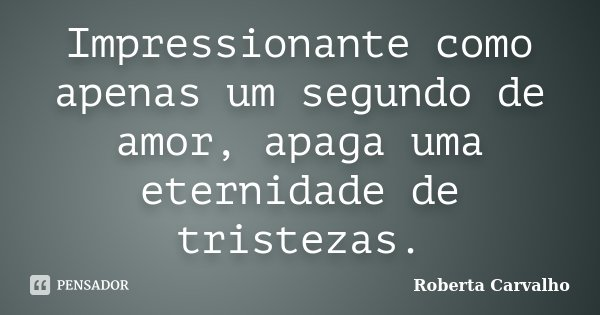 Impressionante como apenas um segundo de amor, apaga uma eternidade de tristezas.... Frase de Roberta Carvalho.
