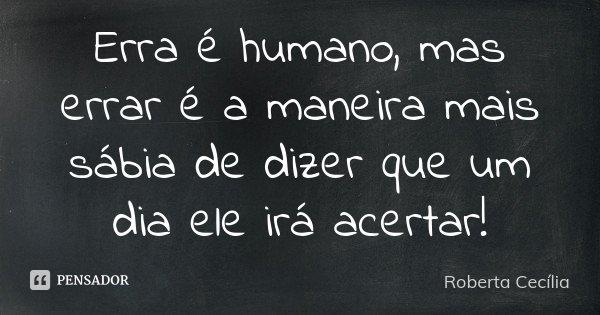 Erra é humano, mas errar é a maneira mais sábia de dizer que um dia ele irá acertar!... Frase de Roberta Cecília.