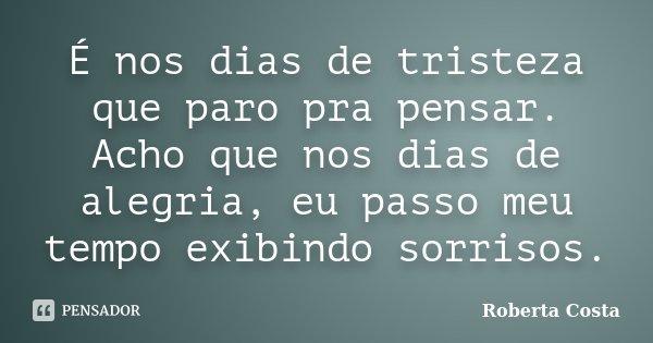 É nos dias de tristeza que paro pra pensar. Acho que nos dias de alegria, eu passo meu tempo exibindo sorrisos.... Frase de Roberta Costa.