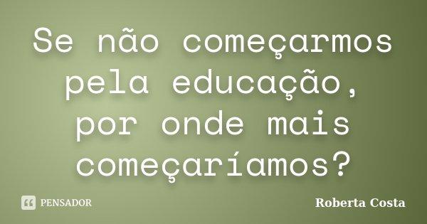 Se não começarmos pela educação, por onde mais começaríamos?... Frase de Roberta Costa.