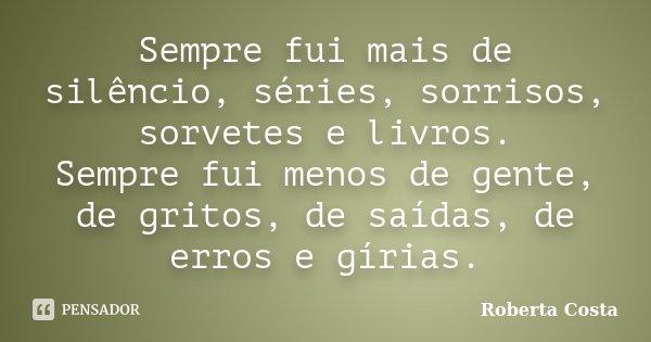 Sempre fui mais de silêncio, séries, sorrisos, sorvetes e livros. Sempre fui menos de gente, de gritos, de saídas, de erros e gírias.... Frase de Roberta Costa.