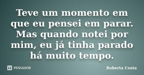 Teve um momento em que eu pensei em parar. Mas quando notei por mim, eu já tinha parado há muito tempo.... Frase de Roberta Costa.