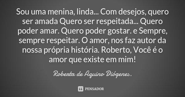 Sou uma menina, linda... Com desejos, quero ser amada Quero ser respeitada... Quero poder amar. Quero poder gostar. e Sempre, sempre respeitar. O amor, nos faz ... Frase de Roberta de Aquino Diógenes..