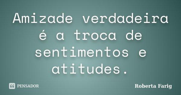 Amizade verdadeira é a troca de sentimentos e atitudes.... Frase de Roberta Farig.