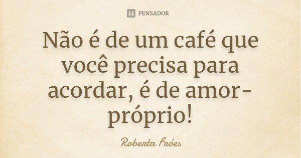 Não é de um café que você precisa para acordar, é de amor-próprio!... Frase de Roberta Fróes.
