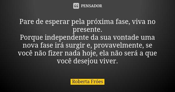 Pare de esperar pela próxima fase, viva no presente. Porque independente da sua vontade uma nova fase irá surgir e, provavelmente, se você não fizer nada hoje, ... Frase de Roberta Fróes.